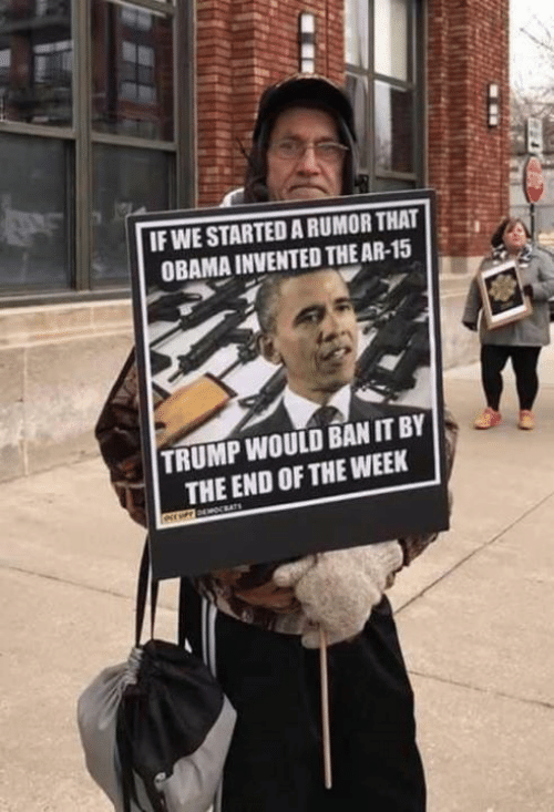 Memes, Obama, and Trump: IF WE STARTED A RUMOR THAT  OBAMA INVENTED THE AR-15  TRUMP WOULD BAN IT BY  THE END OF THE WEEK  ATs  e