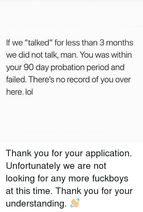 """Lol, Memes, and Period: If we """"talked"""" for less than 3 months  we did not talk, man. You was within  your 90 day probation period and  failed. There's no record of you over  here. lol Thank you for your application. Unfortunately we are not looking for any more fuckboys at this time. Thank you for your understanding. 👋🏼"""
