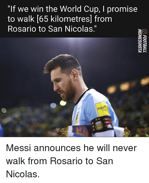 "Memes, World Cup, and Messi: ""If we win the World Cup, I promise  to walk [65 kilometresl from  Rosario to San Nicolas."" Messi announces he will never walk from Rosario to San Nicolas."
