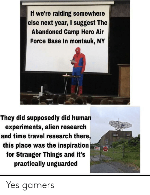 camp: If we're raiding somewhere  else next year, I suggest The  Abandoned Camp Hero Air  Force Base In montauk, NY  They did supposedly did human  experiments, alien research  and time travel research there,  this place was the inspiration  for Stranger Things and it's  practically unguarded Yes gamers