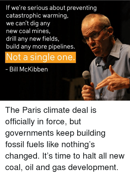 Memes, Fossil, and Paris: If we're serious about preventing  catastrophic warming,  we can't dig any  new coal mines  drill any new fields,  build any more pipelines  Not a single one  Bill McKibben The Paris climate deal is officially in force, but governments keep building fossil fuels like nothing's changed. It's time to halt all new coal, oil and gas development.