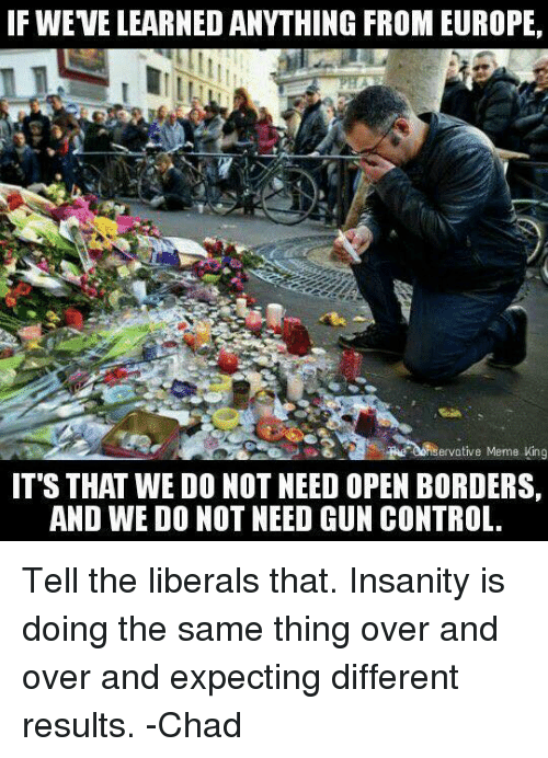 Chads: IF WEVE LEARNED ANYTHING FROM EUROPE,  Re denservative Meme King  IT'S THAT WE DONOT NEED OPEN BORDERS,  AND WE DONOT NEED GUN CONTROL. Tell the liberals that. Insanity is doing the same thing over and over and expecting different results.  -Chad