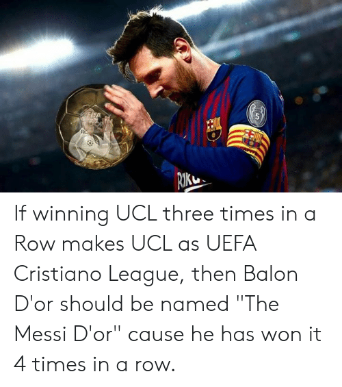 "Balon: If winning UCL three times in a Row makes UCL as UEFA Cristiano League, then  Balon D'or should be named ""The Messi D'or"" cause he has won it 4 times in a row."