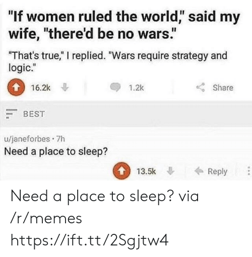 "Logic, Memes, and True: ""If women ruled the world, said my  wife, ""there'd be no wars.""  That's true,"" I replied. ""Wars require strategy and  logic.""  0  116.2k  Share  1.2k  BEST  u/janeforbes 7h  Need a place to sleep?  13.5kReply Need a place to sleep? via /r/memes https://ift.tt/2Sgjtw4"