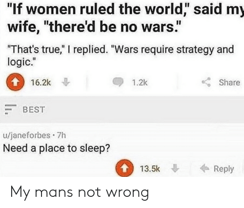 """Logic, True, and Best: """"If women ruled the world,"""" said my  wife, """"there'd be no wars""""  That's true,"""" I replied. """"Wars require strategy and  logic.""""  16.2k  1.2k  Share  BEST  u/janeforbes 7h  Need a place to sleep?  13.5k Reply My mans not wrong"""
