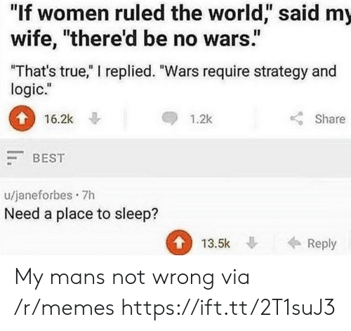 "Logic, Memes, and True: ""If women ruled the world,"" said my  wife, ""there'd be no wars""  That's true,"" I replied. ""Wars require strategy and  logic.""  16.2k  1.2k  Share  BEST  u/janeforbes 7h  Need a place to sleep?  13.5k Reply My mans not wrong via /r/memes https://ift.tt/2T1suJ3"