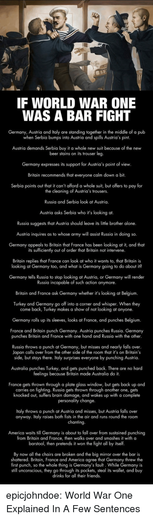 fall over: IF WORLD WAR ONE  WAS A BAR FIGHT  Germany, Austria and Italy are standing together in the middle of a pub  when Serbia bumps into Austria and spills Austria's pint  Austria demands Serbia buy it a whole new suit because of the new  beer stains on its trouser leg  Germany expresses its support for Austria's point of view  Britain recommends that everyone calm down a bit.  Serbia points out that it can't afford a whole suit, but offers to pay for  the cleaning of Austria's trousers.  Russia and Serbia look at Austria.  Austria asks Serbia who it's looking at.  Russia suggests that Austria should leave its litle brother alone.  Austria inquires as to whose army will assist Russia in doing so.  Germany appeals to Britain that France has been looking at it, and theat  its sufficiently out of order that Britain not intervene  Britain replies that France can look at who it wants to, that Britain is  looking at Germany too, and what is Germany going to do about it?  Germany tells Russia to stop looking at Austria, or Germany will render  Russia incapable of such action anymore.  Britain and France ask Germany whether it's looking at Belgium  Turkey and Germany go off into a corner and whisper. When they  come back, Turkey makes a show of not looking at anyone.  Germany rolls up its sleeves, looks at France, and punches Belgium.  France and Britain punch Germany. Austria punches Russia. Germany  punches Britain and France with one hand and Russia with the other  Russia throws a punch at Germany, but misses and nearly falls over  Japan calls over from the other side of the room that it's on Britain's  side, but stays there. Italy surprises everyone by punching Austria.  Australia punches Turkey, and gets punched back. There are no hard  feelings because Britain made Australia do it.  France gets thrown through a plate glass window, but gets back up and  carries on fighting. Russia gets thrown through another one, gets  knocked out, suffers brain damage, and wakes up with a complete  personality change  Italy throws a punch at Austria and misses, but Austria falls over  anyway. Italy raises both fists in the air and runs round the room  chanting  America waits till Germany is about to fall over from sustained punching  from Britain and France, then walks over and smashes it with a  barstool, then pretends it won the fight all by itself  By now all the chairs are broken and the big mirror over the bar is  shattered. Britain, France and America agree that Germany threw the  first punch, so the whole thing is Germany's fault. While Germany is  still unconscious, they go through its pockets, steal its wallet, and buy  drinks for all their friends epicjohndoe:  World War One Explained In A Few Sentences