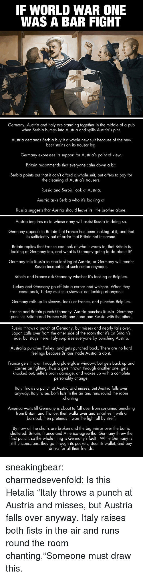 "fall over: IF WORLD WAR ONE  WAS A BAR FIGHT   Germany, Austria and ltaly are standing together in the middle of a pub  when Serbia bumps into Austria and spills Austria's pint.  Austria demands Serbia buy t a whole new suit because of the new  beer stains on its trouser leg  Germany expresses its support for Austria's point of view.  Britain recommends that everyone calm down a bit.  Serbia points out that it can't afford a whole suit, but offers to pay for  the cleaning of Austria's trousers.  Russia and Serbia look at Austria.  Austria asks Serbia who it's looking at.  Russia suggests that Austria should leave its little brother alone.   Austria inquires as to whose army will assist Russia in doing so.  Germany appeals to Britain that France has been looking at it, and that  its sufficiently out of order that Britain not intervene.  Britain replies that France can look at who it wants to, that Britain is  looking at Germany too, and what is Germany going to do about it?  Germany tells Russia to stop looking at Austria, or Germany will render  Russia incapable of such action anymore.  Britain and France ask Germany whether it's looking at Belgium  Turkey and Germany go off into a corner and whisper. When they  come back, Turkey makes a show of not looking at anyone.  Germany rolls up its sleeves, looks at France, and punches Belgium  France and Britain punch Germany. Austria punches Russia. Germany  punches Britain and France with one hand and Russia with the other.   Russia throws a punch at Germany, but misses and nearly falls over.  Japan calls over from the other side of the room that it's on Britain's  side, but stays there. Italy surprises everyone by punching Austria  Australia punches Turkey, and gets punched back. There are no hard  feelings because Britain made Australia do it  France gets thrown through a plate alass window, but gets back up and  carries on fighting. Russia gets thrown through another one, gets  knocked out, suffers brain damage, and wakes up with a complete  personality change  Italy throws a punch at Austria and misses, but Austria falls over  anyway. Italy raises both fists in the air and runs round the room  chanting  America waits till Germany is about to fall over from sustained punching  from Britain and France, then walks over and smashes it with a  barstool, then pretends it won the fight all by itself  By now all the chairs are broken and the big mirror over the bar is  shattered. Britain, France and America agree that Germany threw the  first punch, so the whole thing is Germany's fault . While Germany is  still unconscious, they go through its pockets, steal its wallet, and buy  drinks for all their friends sneakingbear:  charmedsevenfold:  Is this Hetalia  ""Italy throws a punch at Austria and misses, but Austria falls over anyway. Italy raises both fists in the air and runs round the room chanting.""Someone must draw this."
