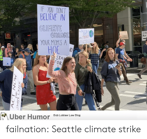 Dont Believe: IF XOU DONT  BELIEVE IN  CLIMATE  GHANGE  YOUR MOMS A  ID  e PALE BE  DOT  gT3 HOT  ltle  ON  WA  E  at  HOE  STA  OR  Uber Humor  Bob Loblaw Law Blog  N NEIMS  MOW  ACT failnation:  Seattle climate strike