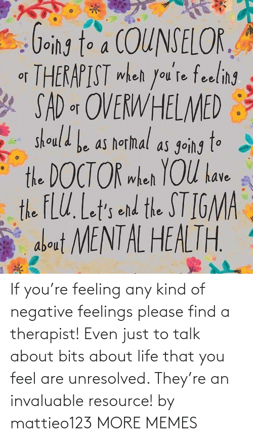 Talk: If you're feeling any kind of negative feelings please find a therapist! Even just to talk about bits about life that you feel are unresolved. They're an invaluable resource! by mattieo123 MORE MEMES
