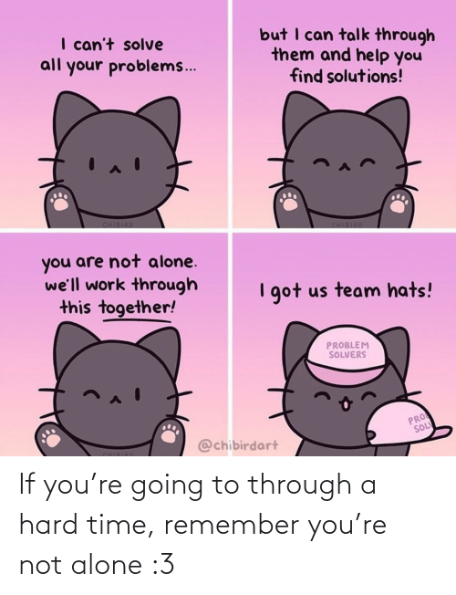 Being alone: If you're going to through a hard time, remember you're not alone :3