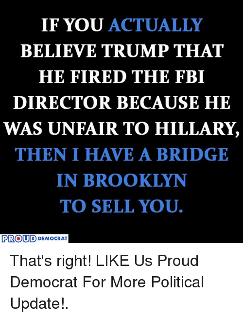 Fbi, Brooklyn, and Trump: IF YOU ACTUALLY  BELIEVE TRUMP THAT  HE FIRED THE FBI  DIRECTOR BECAUSE HE  WAS UN FAIR TO HILLARY,  THEN I HAVE A BRIDGE  IN BROOKLYN  TO SELL YOU.  PROUD  DEMOCRAT That's right!  LIKE Us Proud Democrat For More Political Update!.