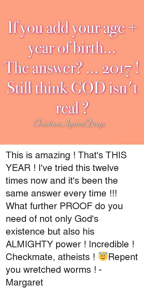 God, Memes, and Power: If you add your age  year of birth  The answer? 20I  Still think GOD isn t  real?  Christians AgainsDiug This is amazing ! That's THIS YEAR ! I've tried this twelve times now and it's been the same answer every time !!! What further PROOF do you need of not only God's existence but also his ALMIGHTY power ! Incredible !  Checkmate, atheists ! 😇Repent you wretched worms !  - Margaret