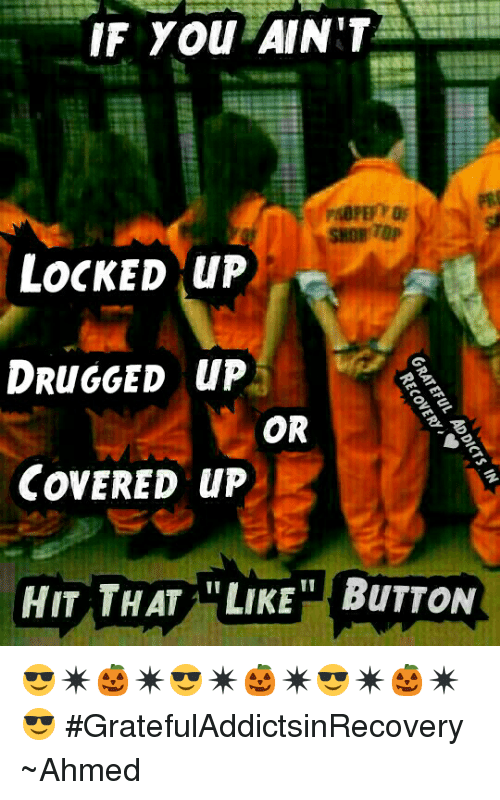 Memes, Covers, and 🤖: IF You AINIT  LOCKED up  DRUNGGED up  OR  COVERED up  HIT THAT LIKE BuTTON 😎✴🎃✴😎✴🎃✴😎✴🎃✴😎 #GratefulAddictsinRecovery ~Ahmed