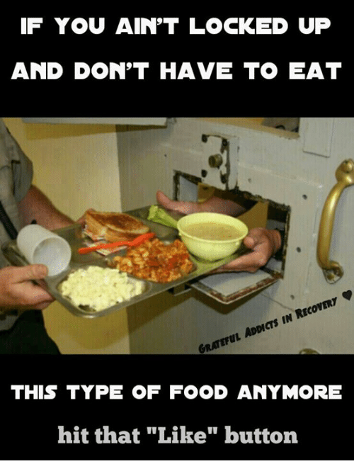 "Memes, 🤖, and Locke: IF YOU AIN'T LOCKED UP  AND DON'T HAVE TO EAT  RECOVERY  ADDICTS IN GRATEFUL THIS TYPE OF FOOD ANYMORE  hit that ""Like"" button"