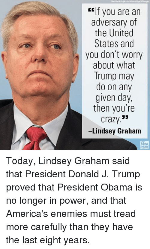 """Crazy, Memes, and Obama: """"If you are an  adversary of  the United  States and  you don't worry  about what  Trump may  do on any  given day,  then you're  Crazy  -Lindsey Graham Today, Lindsey Graham said that President Donald J. Trump proved that President Obama is no longer in power, and that America's enemies must tread more carefully than they have the last eight years."""