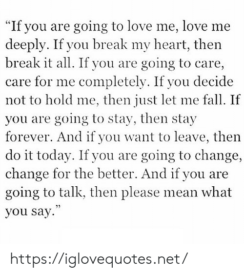 "Fall, Love, and Break: ""If you are going to love me, love me  deeply. If you break my heart, then  break it all. If you are  care for me completely. If you decide  not to hold me, then just let me fall. If  going to care,  you are going to stay, then stay  forever. And if you want to leave, then  do it today. If you are ,  change for the better. And if you are  going to talk, then please mean what  going to change  you say. https://iglovequotes.net/"