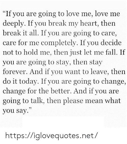 """Then Do: """"If you are going to love me, love me  deeply. If you break my heart, then  break it all. If you are  going to care,  care for me completely. If you decide  not to hold me, then just let me fall. If  you are going to stay, then stay  forever. And if you want to leave, then  do it today. If you are going to change,  change for the better. And if you are  going to talk, then please mean what  you say https://iglovequotes.net/"""