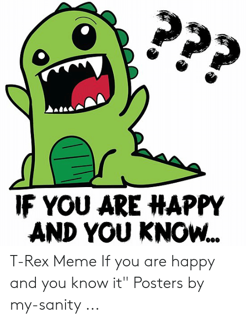"""T Rex Meme: ???  IF YOU ARE HAPPY  AND YOU KNOW.. T-Rex Meme If you are happy and you know it"""" Posters by my-sanity ..."""
