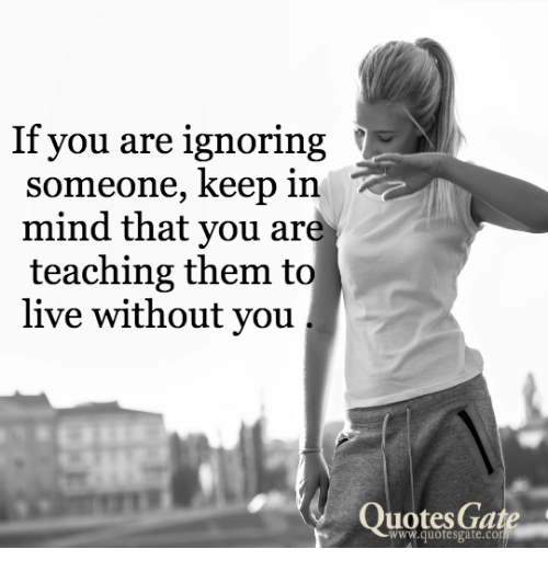 If You Are Ignoring Someone Keep In Mind That You Are Teaching Them