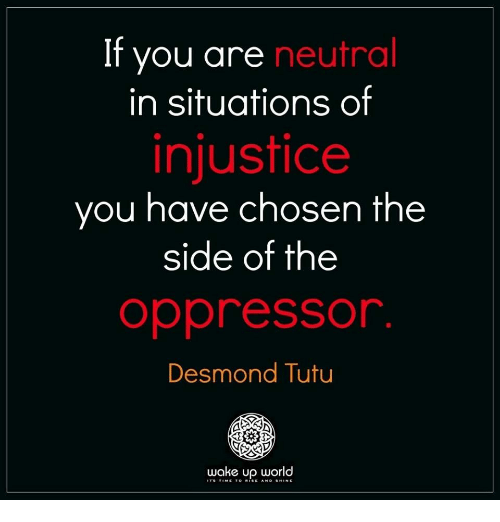 injustice: If you are neutral  in situations of  injustice  you have chosen the  side of the  oppressor  Desmond Tutu  wake up world