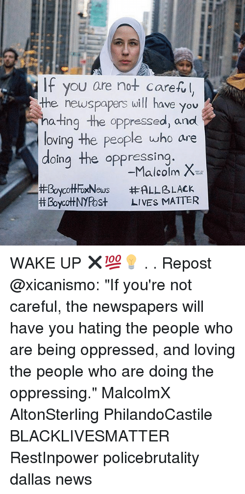 "Malcolm X: IF you are not carefl  the newspapers will have you  ating the oppressed, and  loving the people who are  doing the oppressing  #BoycottFoxNews  Boycot+NYPost  -Malcolm X  #ALLBLACK  LIVES MIATTER WAKE UP ✖💯💡 . . Repost @xicanismo: ""If you're not careful, the newspapers will have you hating the people who are being oppressed, and loving the people who are doing the oppressing."" MalcolmX AltonSterling PhilandoCastile ‎ BLACKLIVESMATTER RestInpower policebrutality dallas news"