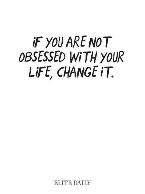 obsessed: iF YOU ARE NOT  OBSESSED WITH YOUR  LIFE, CHANGE iT  ELITE DAILY