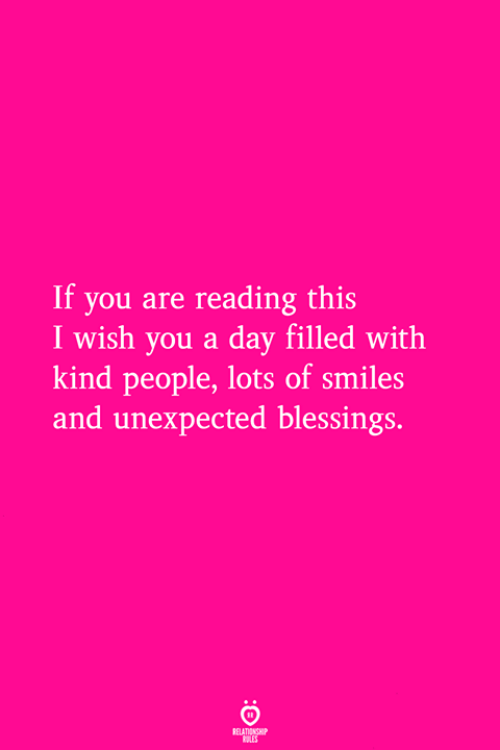 Blessings, Smiles, and Lots: If you are reading this  I wish you a day filled with  kind people, lots of smiles  and unexpected blessings.
