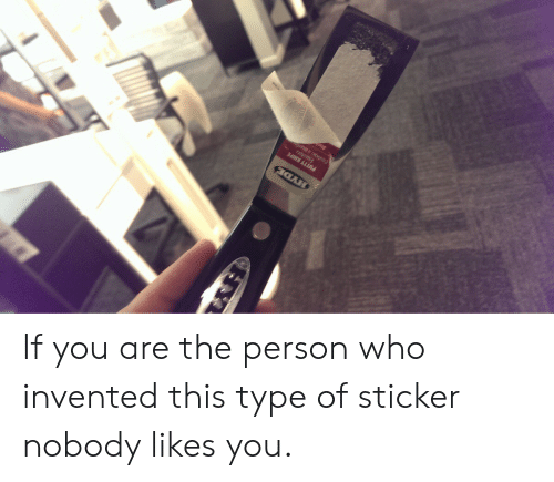 Who, You, and Person: If you are the person who invented this type of sticker nobody likes you.