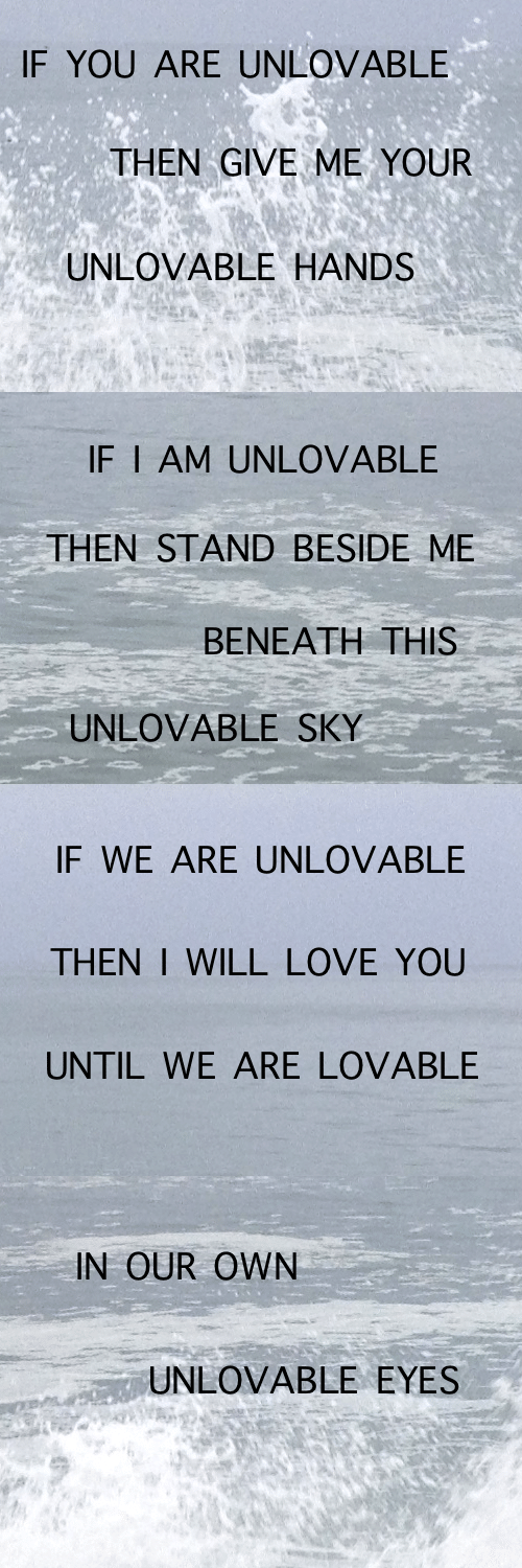 sky: IF YOU ARE UNLOVABLE  THEN GIVE ME YOUR  UNLOVABLE HANDS   IF I AM UNLOVABLE  THEN STAND BESIDE ME  ΒΕΝΕΑΤΗ ΤHIS  UNLOVABLE SKY   IF WE ARE UNLOVABLE  THEN I WILL LOVE YOU  UNTIL WE ARE LOVABLE   IN OUR OWN  UNLOVABLE EYES
