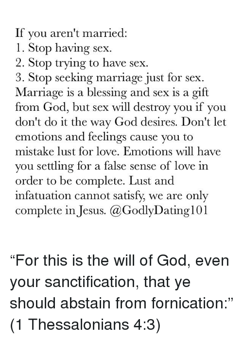 """Memes, 🤖, and Ares: If you aren't married  l. Stop having sex.  2. Stop trying to have sex.  3. Stop seeking marriage just for sex  Marriage is a blessing and sex is a gift  from God, but sex will destroy you if you  don't do it the way God desires. Don't let  emotions and feelings cause you to  mistake lust for love. Emotions will have  you settling for a false sense of love in  order to be complete. Lust and  infatuation cannot satisfy we are only  complete in Jesus. Ca GodlyDating 101 """"For this is the will of God, even your sanctification, that ye should abstain from fornication:"""" (1 Thessalonians 4:3)"""