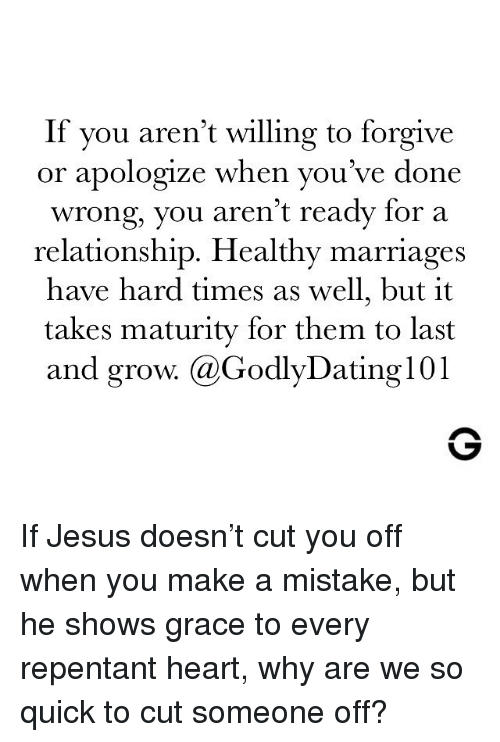 Jesus, Memes, and Heart: If you aren't willing to forgive  or apologize when you've done  wrong, you aren't ready for a  relationship. Healthy marriages  have hard times as well, but it  takes maturity for them to last  and grow. @GodlyDating101 If Jesus doesn't cut you off when you make a mistake, but he shows grace to every repentant heart, why are we so quick to cut someone off?