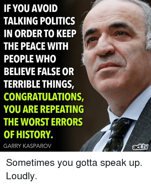 Memes, Politics, and The Worst: IF YOU AVOID  TALKING POLITICS  IN ORDER TO KEEP  THE PEACE WITH  PEOPLE WHO  BELIEVE FALSE OR  TERRIBLE THINGS,  CONGRATULATIONS  YOU ARE REPEATING  THE WORST ERRORS  OF HISTORY.  GARRY KASPAROV  act.tv Sometimes you gotta speak up. Loudly.
