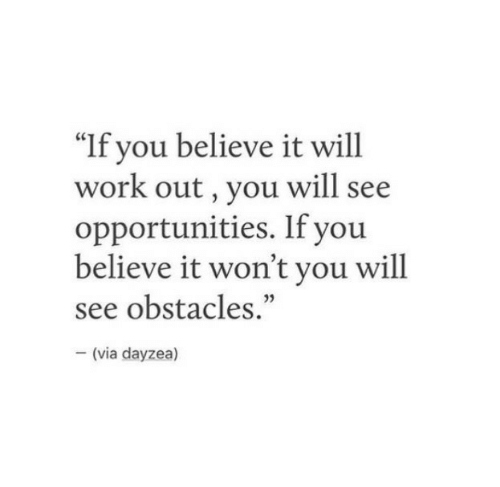 "Work, Via, and Believe: ""If you believe it will  work out, you will see  opportunities. If you  believe it won't you will  see obstacles.""  35  (via dayzea)"
