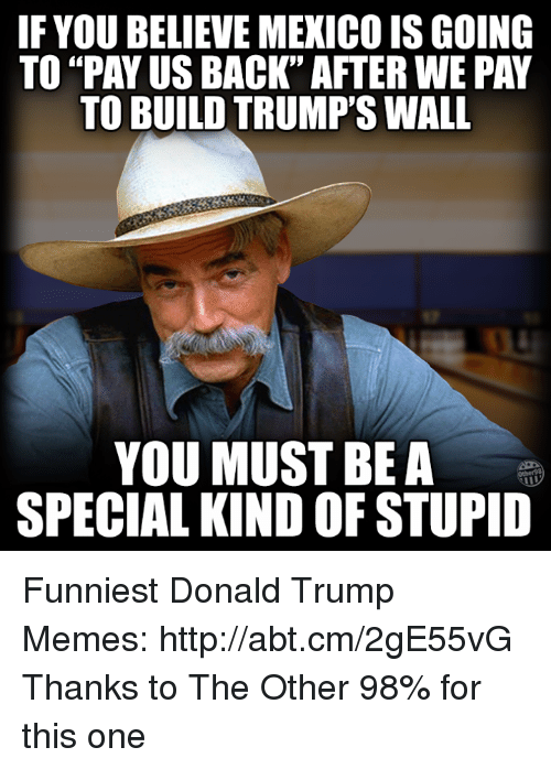 "Memes, 🤖, and Funniest: IF YOU BELIEVE MEXICO ISGOING  TO PAY US BACK"" AFTER WE PAY  TO BUILD TRUMP'S WALL  YOU MUST BE A  SPECIAL KIND OF STUPID Funniest Donald Trump Memes: http://abt.cm/2gE55vG  Thanks to The Other 98% for this one"