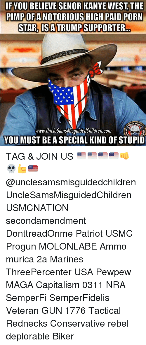 Kanye, Memes, and Capitalism: IF YOU BELIEVE SENOR KANYE WEST,THE  PIMPOF A NOTORIOUS HIGH PAID PORN  STAR, IS ATRUMP SUPPORTER  1773  www.UncleSamsMisquidedChildren.com  YOU MUST BE A SPECIAL KIND OF STUPID TAG & JOIN US 🇺🇸🇺🇸🇺🇸🇺🇸👊💀👍🇺🇸 @unclesamsmisguidedchildren UncleSamsMisguidedChildren USMCNATION secondamendment DonttreadOnme Patriot USMC Progun MOLONLABE Ammo murica 2a Marines ThreePercenter USA Pewpew MAGA Capitalism 0311 NRA SemperFi SemperFidelis Veteran GUN 1776 Tactical Rednecks Conservative rebel deplorable Biker