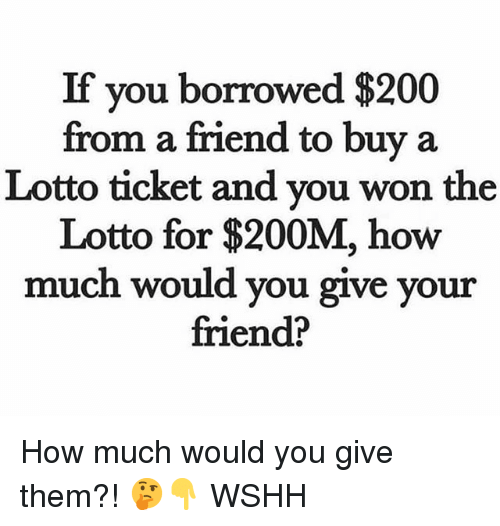 Bailey Jay, Memes, and Wshh: If you borrowed $200  from a friend to buy a  Lotto ticket and you won the  Lotto for $200M, how  much would you give your  friend? How much would you give them?! 🤔👇 WSHH