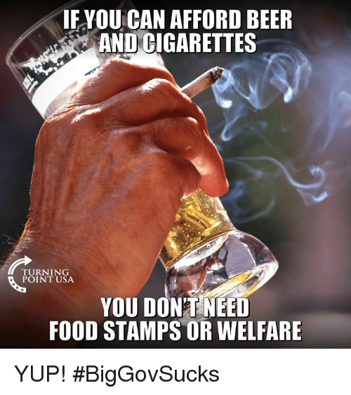 Beer, Food, and Memes: IF YOU CAN AFFORD BEER  AND CIGARETTES  TURNING  POINT USA  YOU DON'TNEED  FOOD STAMPS OR WELFARE YUP! #BigGovSucks