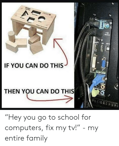 "go to school: IF YOU CAN DO THIS  THEN YOU CAN DO THIS  nd ""Hey you go to school for computers, fix my tv!"" - my entire family"