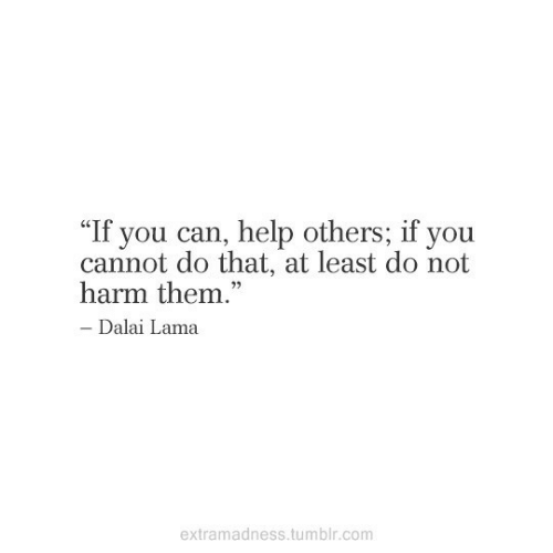 """Harm: """"If you can, help others; if you  cannot do that, at least do not  harm them.""""  - Dalai Lama  extramadness.tumblr.com"""