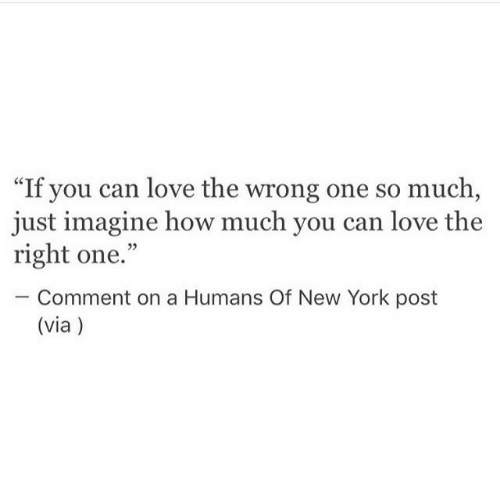 """Love, New York, and New York Post: """"If you can love the wrong one so much  just imagine how much you can love the  right one.""""  35  Comment on a Humans Of New York post  (via)"""