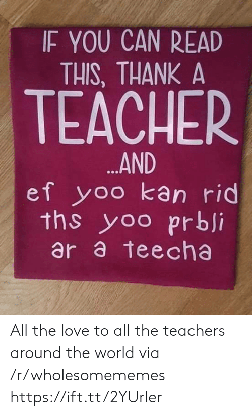 Love, Teacher, and World: IF YOU CAN READ  THIS, THANK A  TEACHER  ...AND  ef yoo kan rid  ths yoo prbji  ar a teecha All the love to all the teachers around the world via /r/wholesomememes https://ift.tt/2YUrler