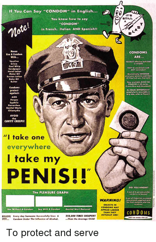 """Condom, Funny, and Herpes: If You Can Say """"CONDOM"""" in English  STILL  You know how to say  CONDOM  in French, Italian AND Spanish!  moro  fte  Hover  Use A Condom  With...  CONDOMS  ARE...  Vaseline  Crlsco  Cool Whip  Sandpaper  Hand tetion  Moter Oit  Suntan Letion  QUALLY  NICHT  Baby O  Butter  Condoms  protect  An LQUAL OPPORTUNITY  ProPhytoctl« (@r@il.bl. 1m  AIDS  Herpes  Syphills  Gonorrhea  Genital Worts  Chlamydie  AVOID  the  CAVITY CREEPS  """"I take one  everywhere  I take my  PENIS!!  DID YOU KNOW  The PLEASURE GRAPH  WARNING!  ORJECTS IN  CONDOMS MAY  APPEAR LARGER  THAN THEY  sex Without A Condom Sex With A Condom  Genital Warr Rameval  COND OMS  BELIEVE Every doy Someone Successlully Uses A  IT Condom Under The influence of Alcohel.Thon the Average Childt  50,000 TIMES CHEAPER!!ACTUALLY ARS To protect and serve"""