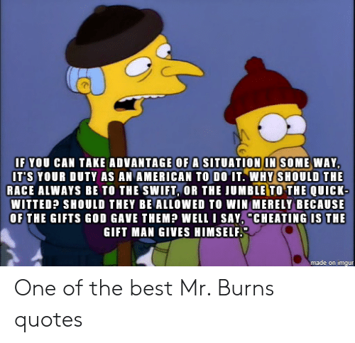 """Cheating, God, and Mr. Burns: IF YOU CAN TAKE ADVANTAGE OF A SITUATION IN SOME WAY  IT'S YOUR DUTY AS AN AMERICAN TO DO IT. WHY SHOULD THE  RACE ALWAYS BE TO THE SWIFT, OR THE JUMBLE TO THE QUICK-  WITTED? SHOULD THEY BE ALLOWED TO WIN MERELY BECAUSE  OF THE GIFTS GOD GAVE THEM?P WELL I SAY, """"CHEATING IS THE  GIFT MAN GIVES HIMSELF  made on imgur One of the best Mr. Burns quotes"""