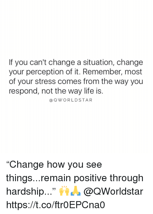"""Life, Change, and Perception: If you can't change a situation, change  your perception of it. Remember, most  of your stress comes from the way you  respond, not the way life is.  aQWORLDSTAR """"Change how you see things...remain positive through hardship..."""" 🙌🙏 @QWorldstar https://t.co/ftr0EPCna0"""