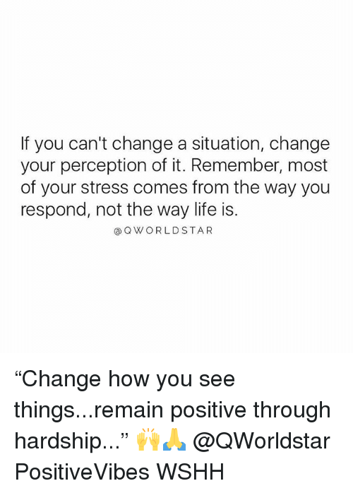 """Life, Memes, and Wshh: If you can't change a situation, change  your perception of it. Remember, most  of your stress comes from the way you  respond, not the way life is.  @QWORLDSTAR """"Change how you see things...remain positive through hardship..."""" 🙌🙏 @QWorldstar PositiveVibes WSHH"""