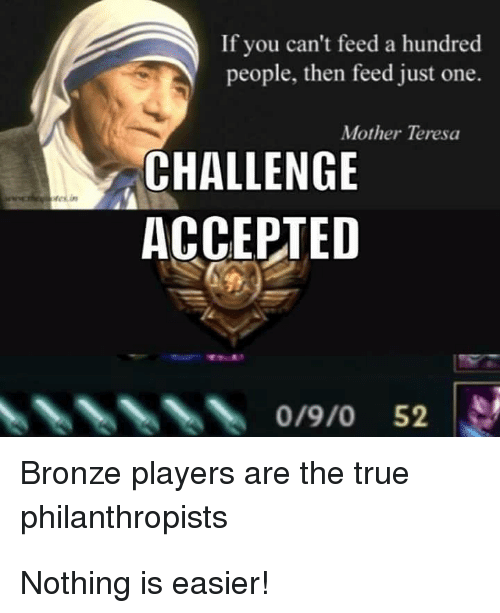 Memes, True, and Mother Teresa: If you can't feed a hundred  people, then feed just one.  Mother Teresa  CHALLENGE  ACCEPTED  0/9/0 52  Bronze players are the true  philanthropists Nothing is easier!