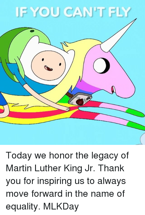 Martin, Martin Luther King Jr., and Memes: IF YOU CAN'T FLY Today we honor the legacy of Martin Luther King Jr. Thank you for inspiring us to always move forward in the name of equality. MLKDay