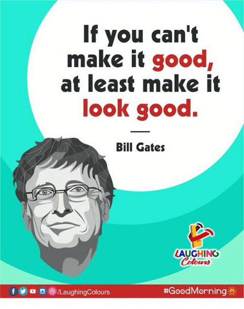 Bill Gates, Good, and Indianpeoplefacebook: If you can't  make it good  at least make it  look good.  Bill Gates  AUGHING  Colowrs  f o /LaughingColours