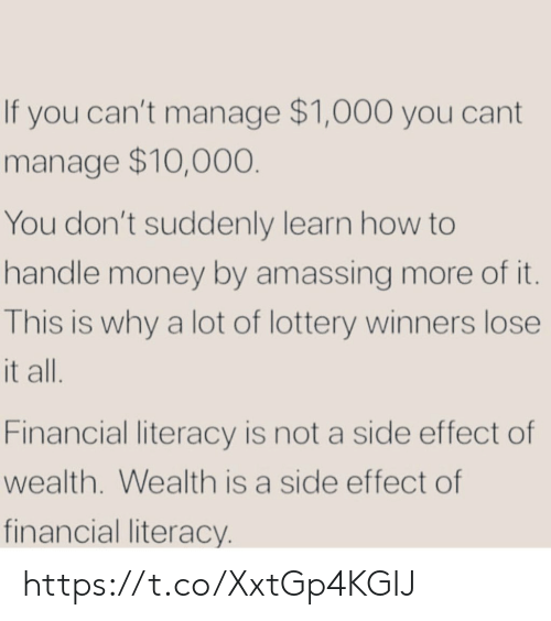 Lottery, Memes, and Money: If you can't manage $1,000 you cant  manage $10,000  You don't suddenly learn how to  handle money by amassing more of it  This is why a lot of lottery winners lose  t all  Financial literacy is not a side effect of  wealth. Wealth is a side effect of  financial literacy https://t.co/XxtGp4KGIJ